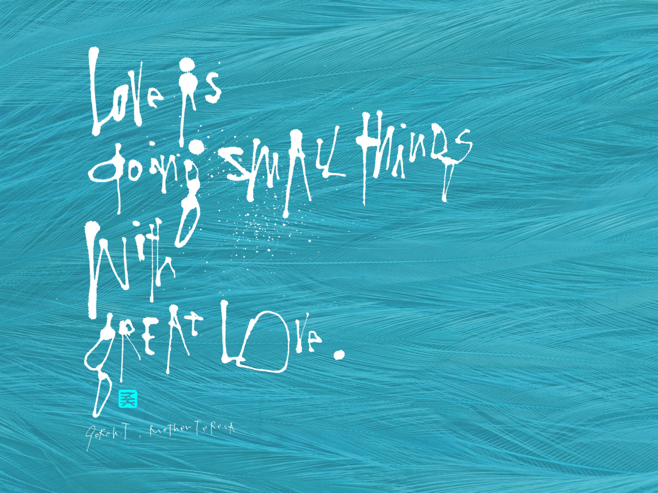 Love is doing small things with great love.  Mother Teresa